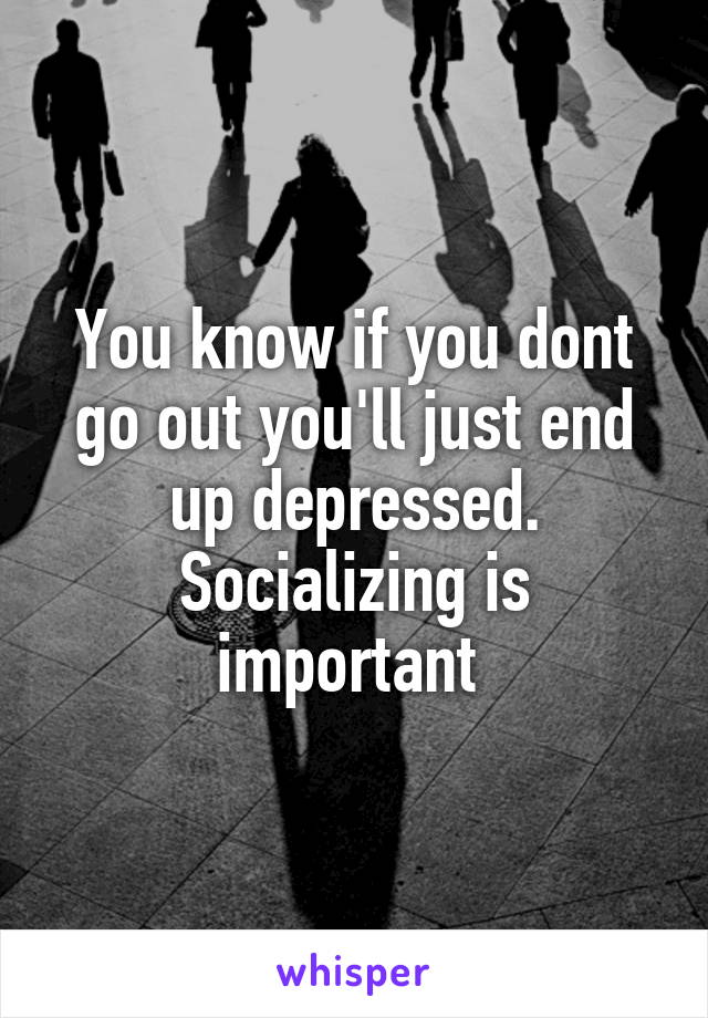 You know if you dont go out you'll just end up depressed. Socializing is important
