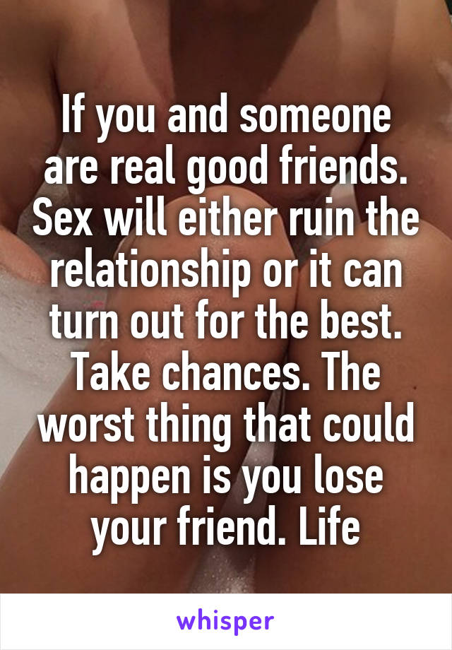 If you and someone are real good friends. Sex will either ruin the relationship or it can turn out for the best. Take chances. The worst thing that could happen is you lose your friend. Life