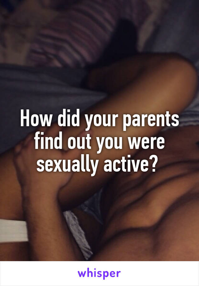 How did your parents find out you were sexually active?