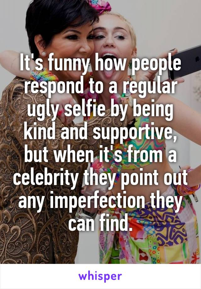 It's funny how people respond to a regular ugly selfie by being kind and supportive, but when it's from a celebrity they point out any imperfection they can find.