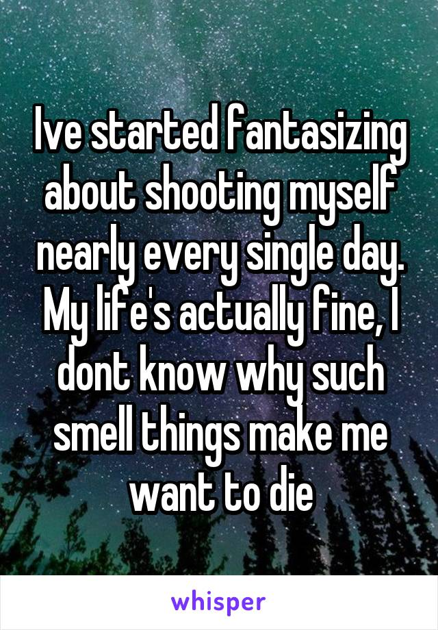 Ive started fantasizing about shooting myself nearly every single day. My life's actually fine, I dont know why such smell things make me want to die