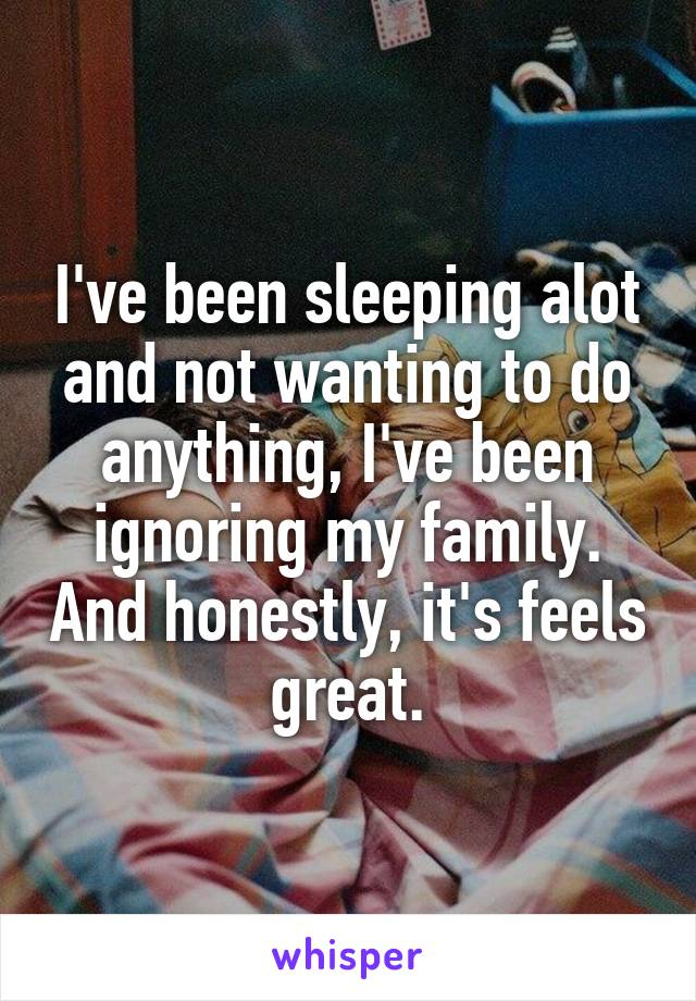 I've been sleeping alot and not wanting to do anything, I've been ignoring my family. And honestly, it's feels great.