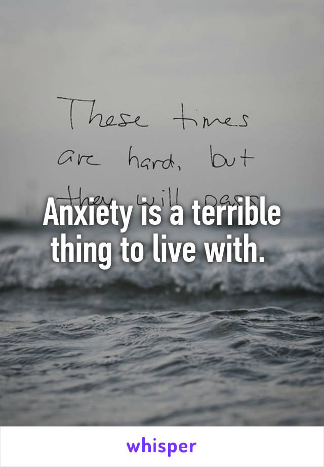 Anxiety is a terrible thing to live with.