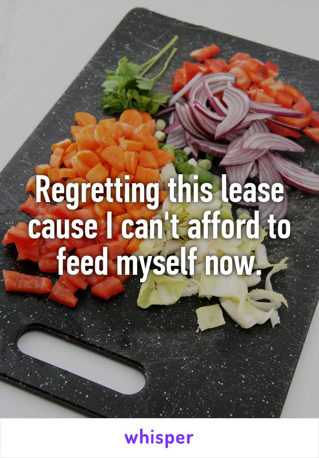 Regretting this lease cause I can't afford to feed myself now.