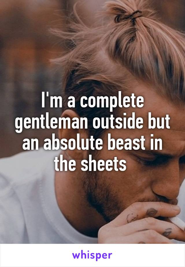 I'm a complete gentleman outside but an absolute beast in the sheets