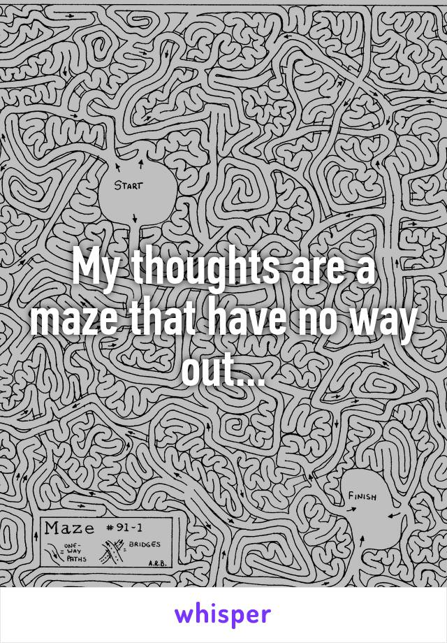 My thoughts are a maze that have no way out...