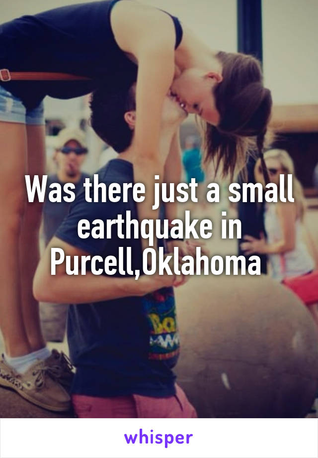Was there just a small earthquake in Purcell,Oklahoma