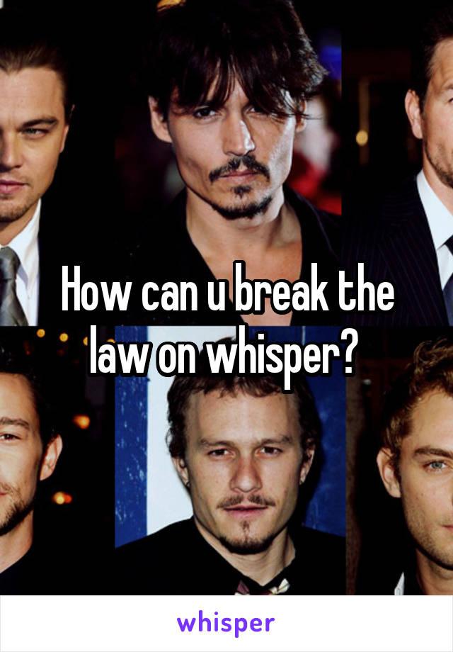 How can u break the law on whisper?