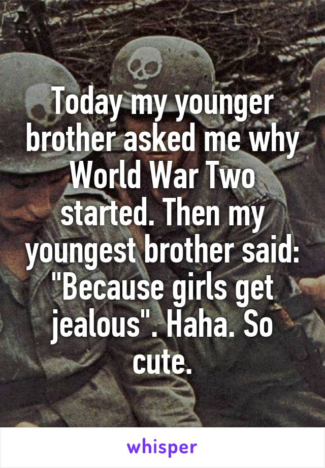 """Today my younger brother asked me why World War Two started. Then my youngest brother said: """"Because girls get jealous"""". Haha. So cute."""