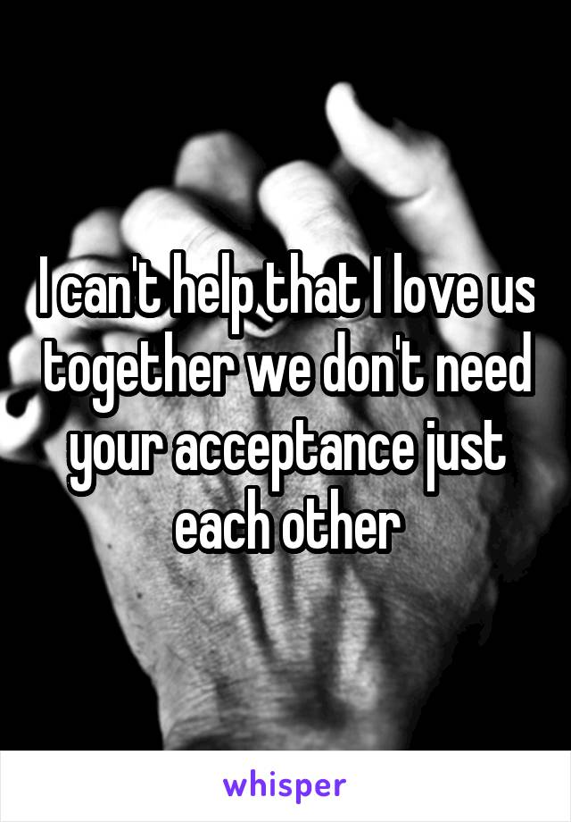I can't help that I love us together we don't need your acceptance just each other