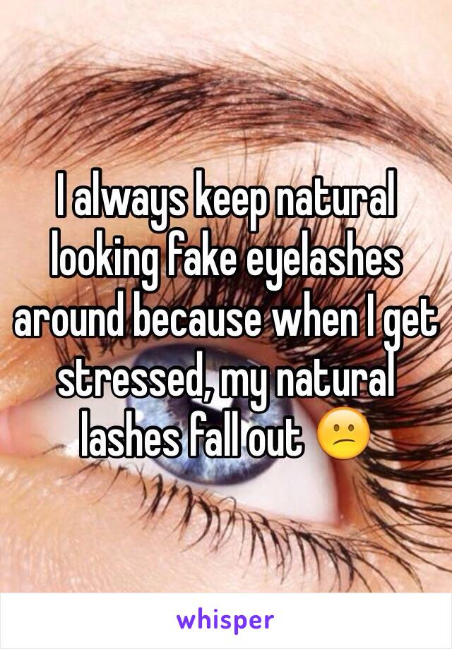 I always keep natural looking fake eyelashes around because when I get stressed, my natural lashes fall out 😕
