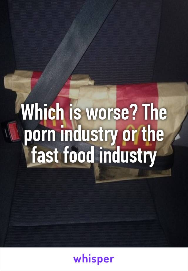 Which is worse? The porn industry or the fast food industry