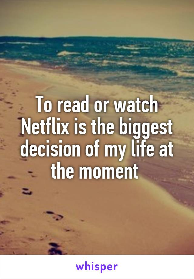 To read or watch Netflix is the biggest decision of my life at the moment