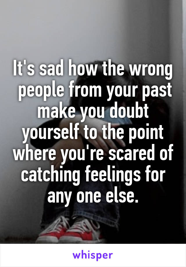 It's sad how the wrong  people from your past make you doubt yourself to the point where you're scared of catching feelings for any one else.