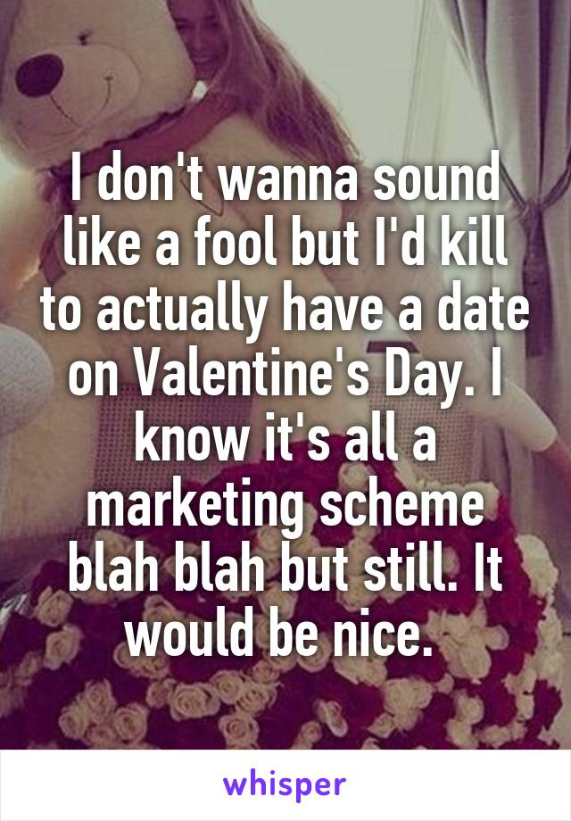 I don't wanna sound like a fool but I'd kill to actually have a date on Valentine's Day. I know it's all a marketing scheme blah blah but still. It would be nice.