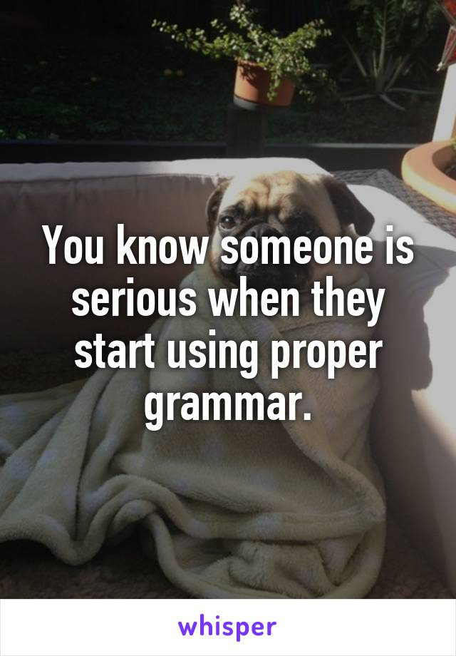You know someone is serious when they start using proper grammar.