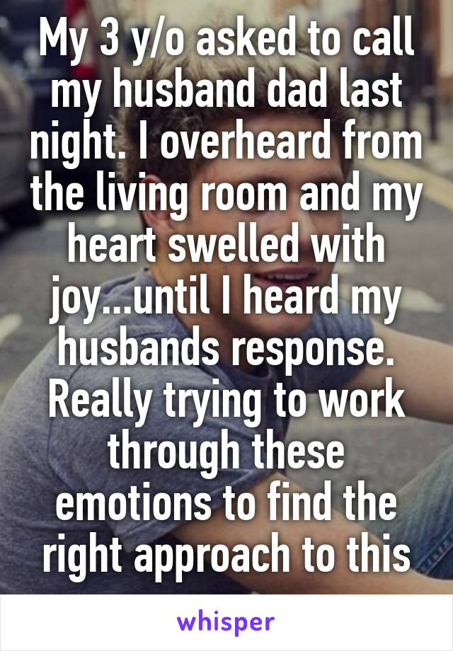 My 3 y/o asked to call my husband dad last night. I overheard from the living room and my heart swelled with joy...until I heard my husbands response. Really trying to work through these emotions to find the right approach to this conv