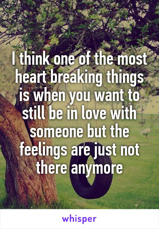 I think one of the most heart breaking things is when you want to still be in love with someone but the feelings are just not there anymore
