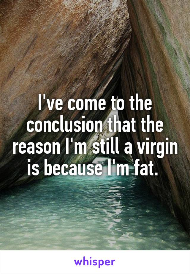 I've come to the conclusion that the reason I'm still a virgin is because I'm fat.