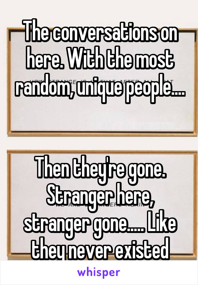 The conversations on here. With the most random, unique people....   Then they're gone. Stranger here, stranger gone..... Like they never existed