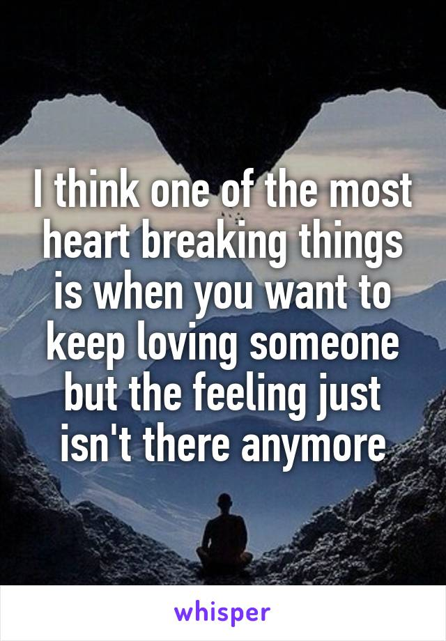 I think one of the most heart breaking things is when you want to keep loving someone but the feeling just isn't there anymore