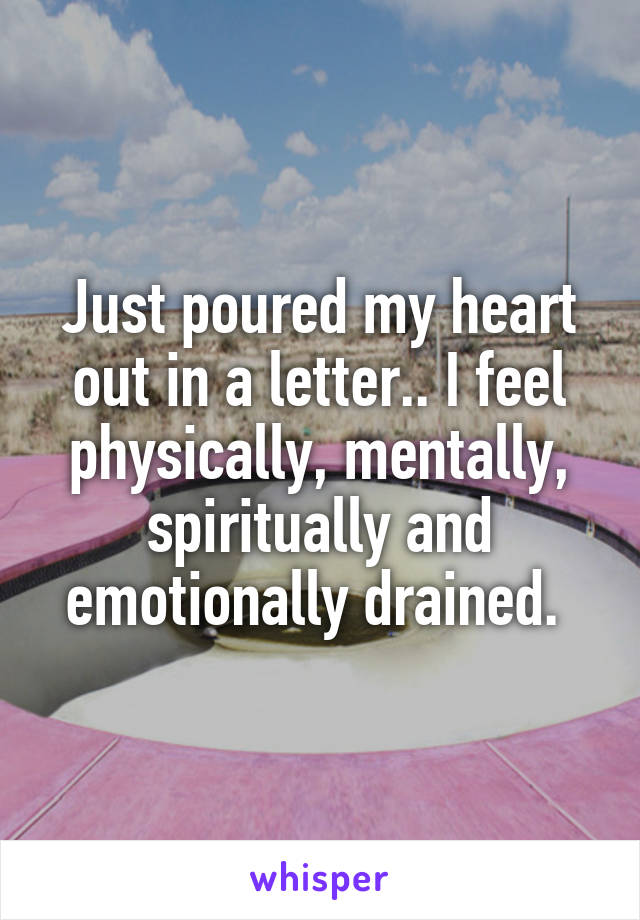 Just poured my heart out in a letter.. I feel physically, mentally, spiritually and emotionally drained.