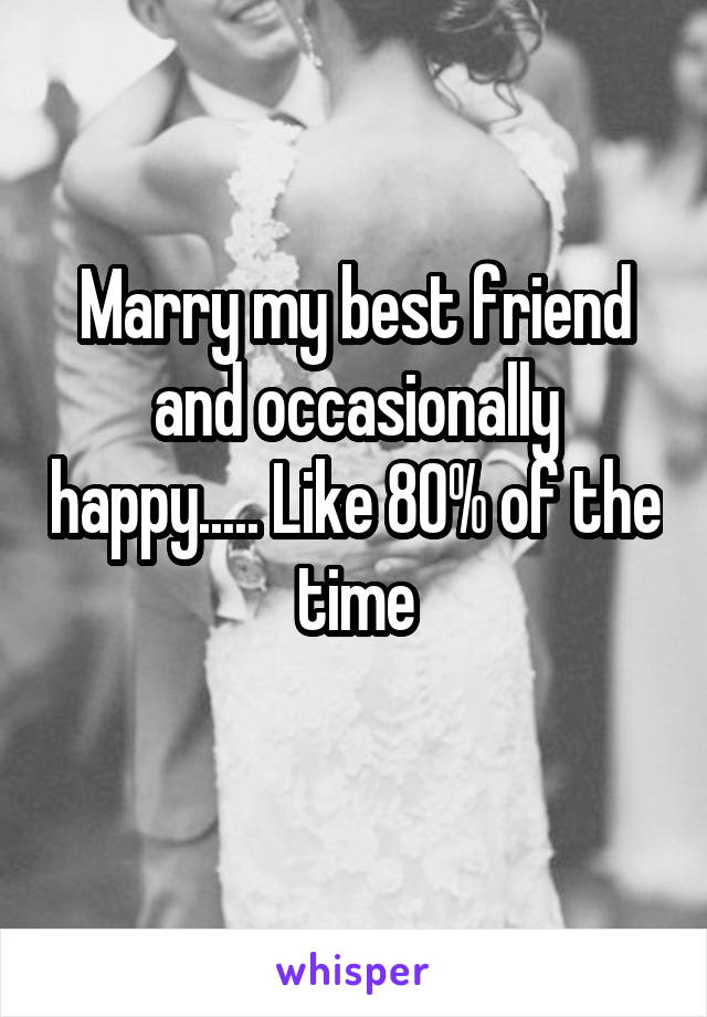 Marry my best friend and occasionally happy..... Like 80% of the time