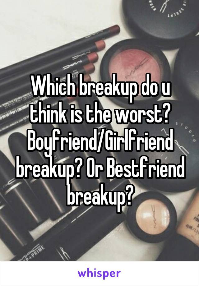 Which breakup do u think is the worst? Boyfriend/Girlfriend breakup? Or Bestfriend breakup?