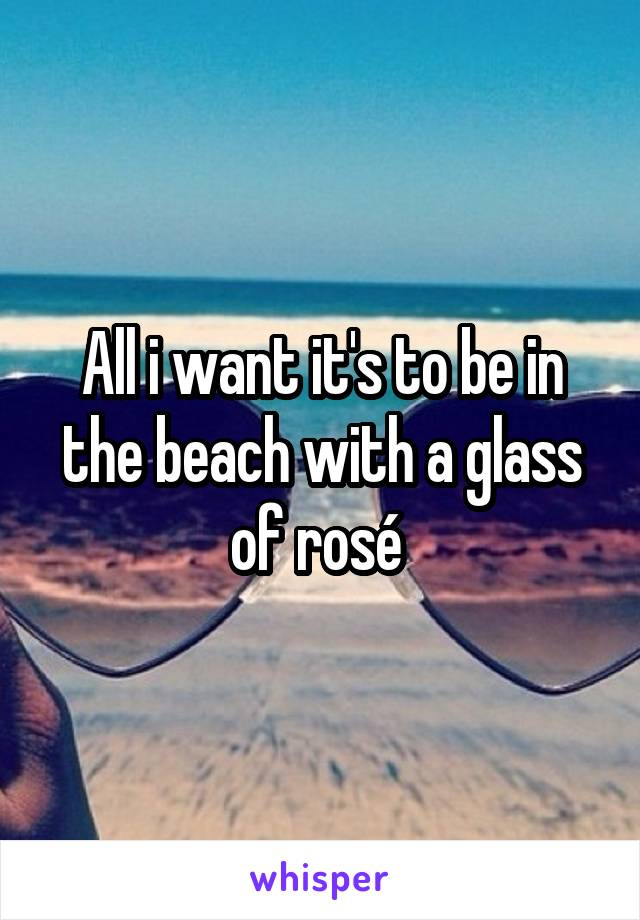 All i want it's to be in the beach with a glass of rosé