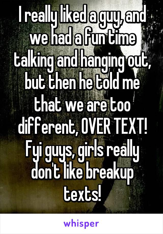I really liked a guy, and we had a fun time talking and hanging out, but then he told me that we are too different, OVER TEXT! Fyi guys, girls really don't like breakup texts!
