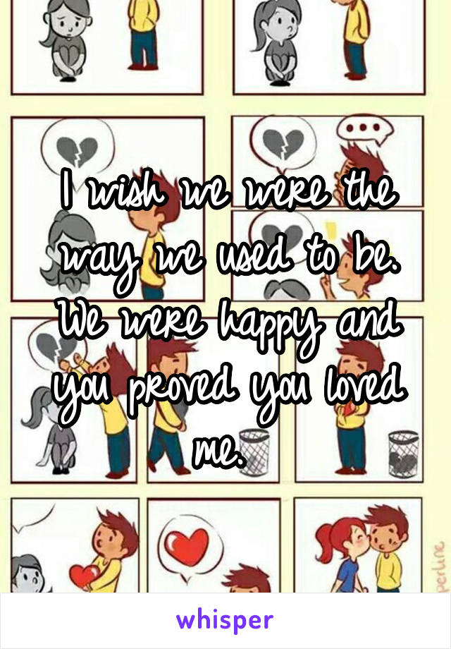 I wish we were the way we used to be. We were happy and you proved you loved me.