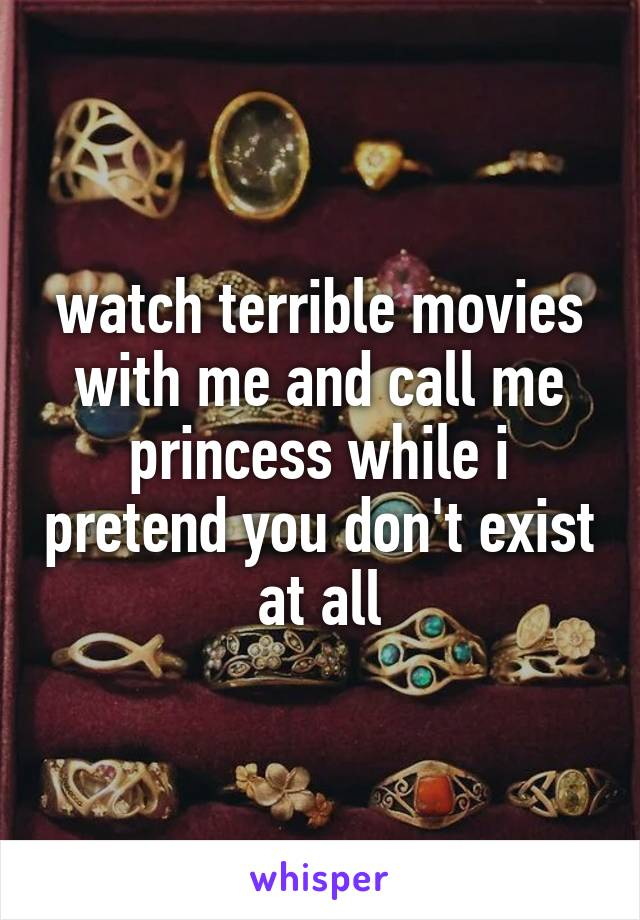 watch terrible movies with me and call me princess while i pretend you don't exist at all