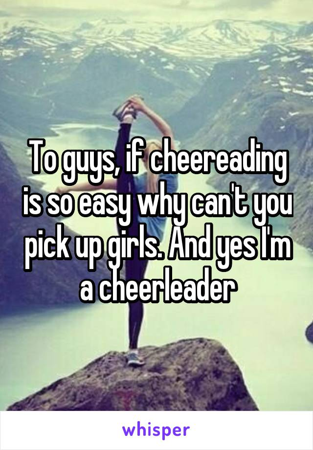 To guys, if cheereading is so easy why can't you pick up girls. And yes I'm a cheerleader