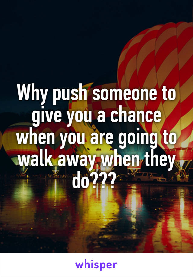 Why push someone to give you a chance when you are going to walk away when they do???