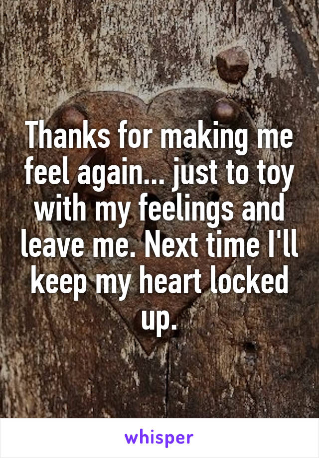 Thanks for making me feel again... just to toy with my feelings and leave me. Next time I'll keep my heart locked up.