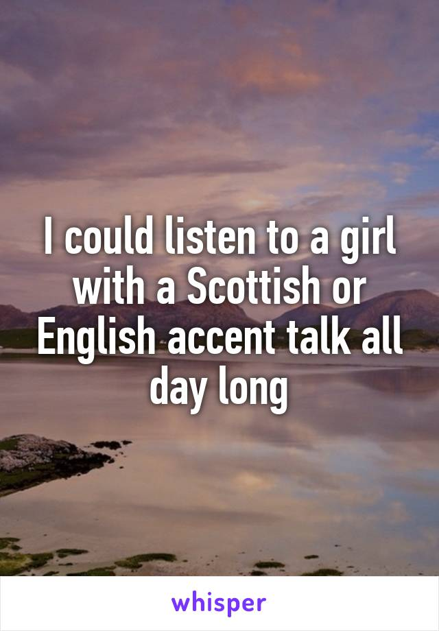 I could listen to a girl with a Scottish or English accent talk all day long
