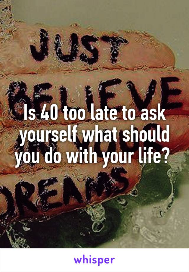 Is 40 too late to ask yourself what should you do with your life?