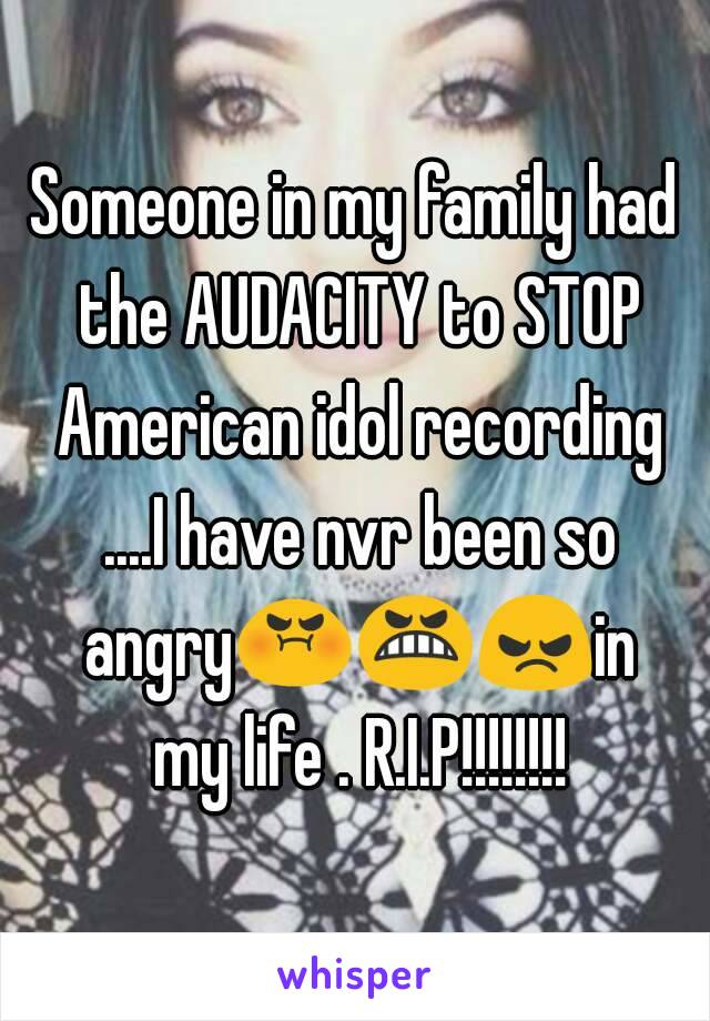 Someone in my family had the AUDACITY to STOP American idol recording ....I have nvr been so angry😡😬😠in my life . R.I.P!!!!!!!!