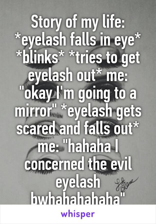 """Story of my life: *eyelash falls in eye* *blinks* *tries to get eyelash out* me: """"okay I'm going to a mirror"""" *eyelash gets scared and falls out* me: """"hahaha I concerned the evil eyelash bwhahahahaha"""""""