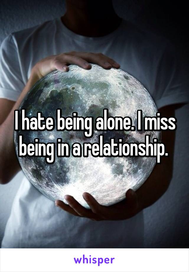 I hate being alone. I miss being in a relationship.