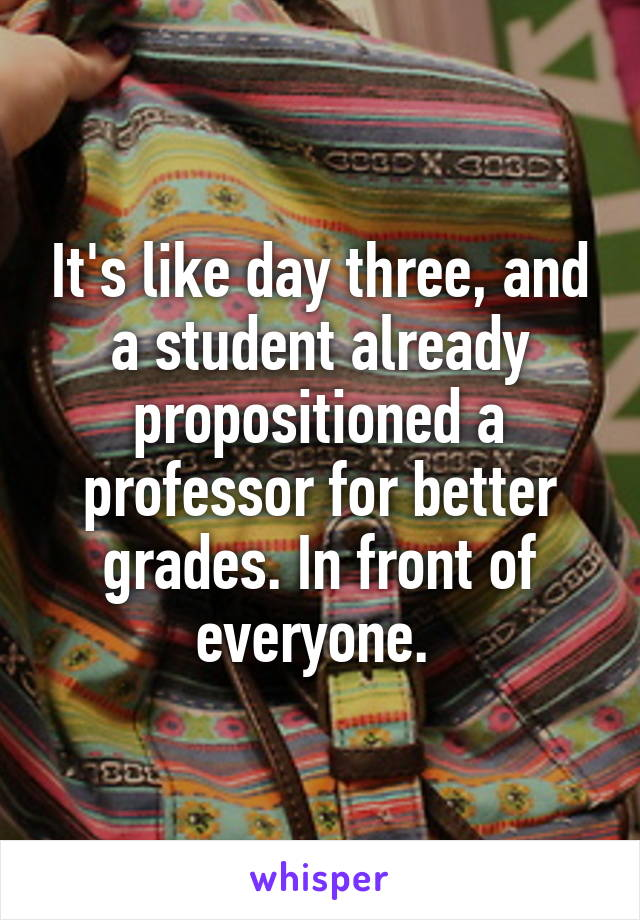 It's like day three, and a student already propositioned a professor for better grades. In front of everyone.