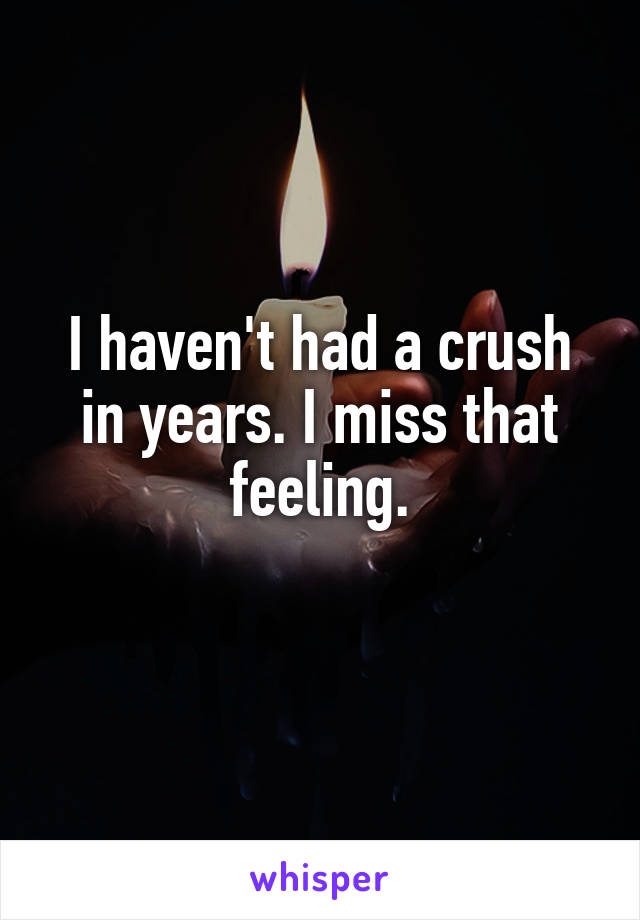 I haven't had a crush in years. I miss that feeling.