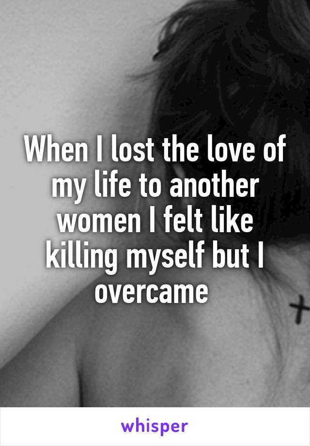 When I lost the love of my life to another women I felt like killing myself but I overcame