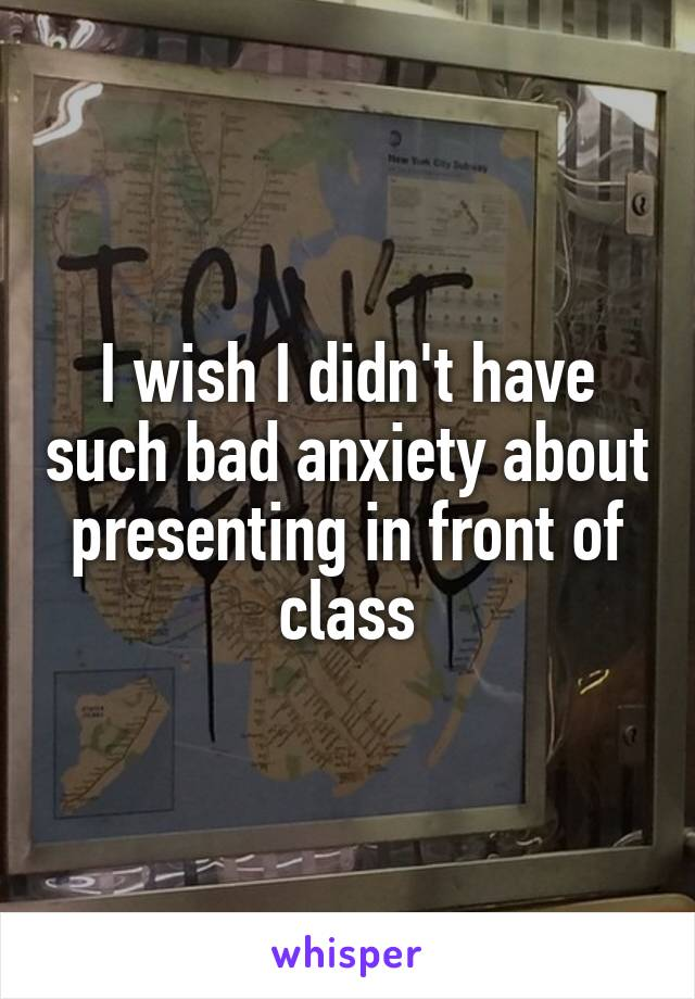 I wish I didn't have such bad anxiety about presenting in front of class