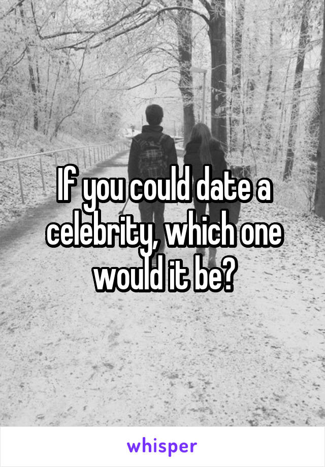If you could date a celebrity, which one would it be?