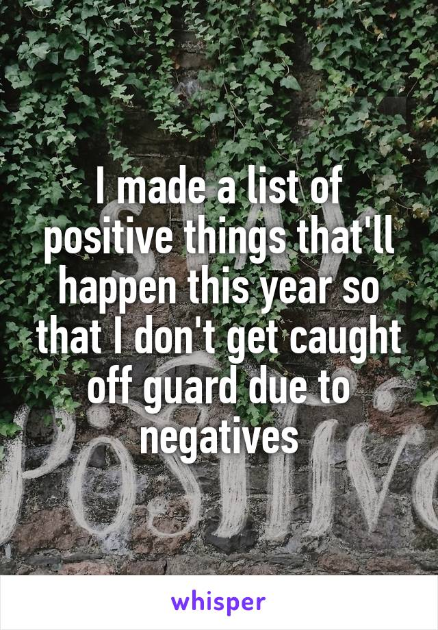 I made a list of positive things that'll happen this year so that I don't get caught off guard due to negatives