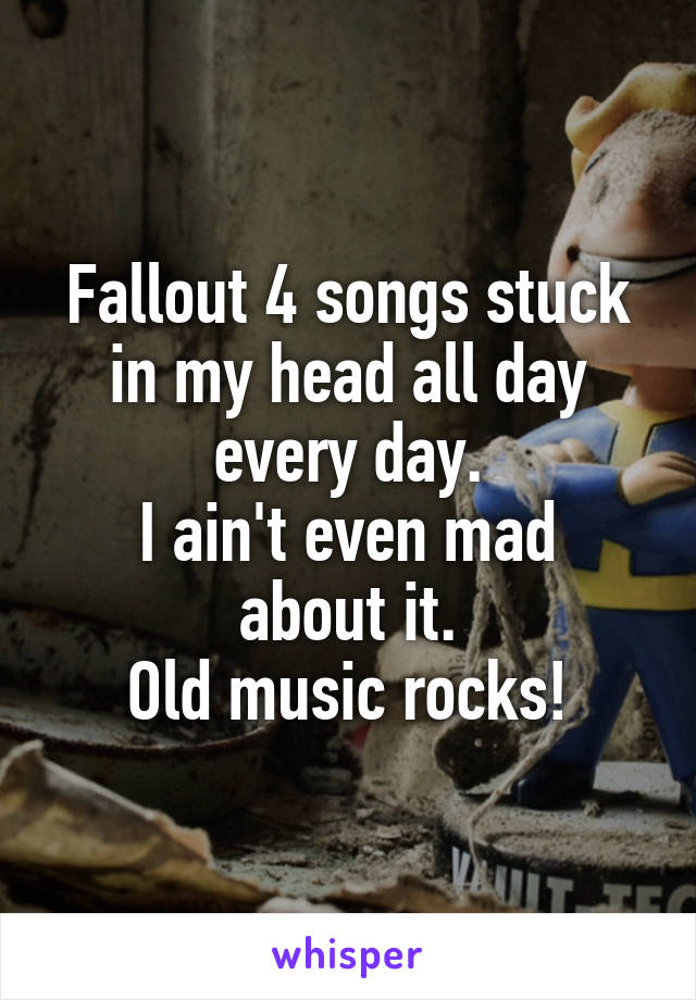 Fallout 4 songs stuck in my head all day every day. I ain't even mad about it. Old music rocks!