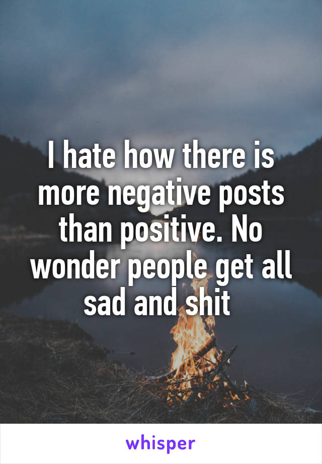 I hate how there is more negative posts than positive. No wonder people get all sad and shit