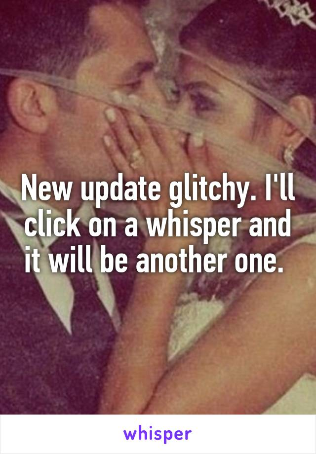 New update glitchy. I'll click on a whisper and it will be another one.