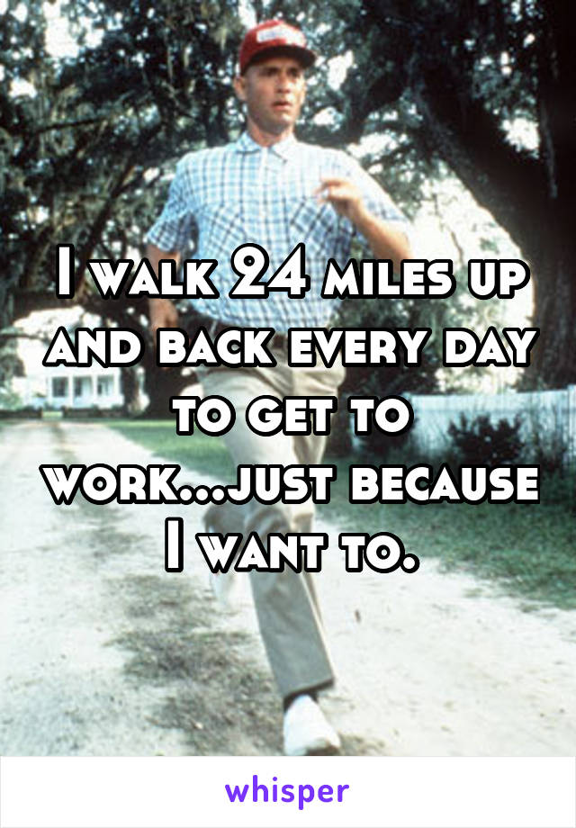 I walk 24 miles up and back every day to get to work...just because I want to.